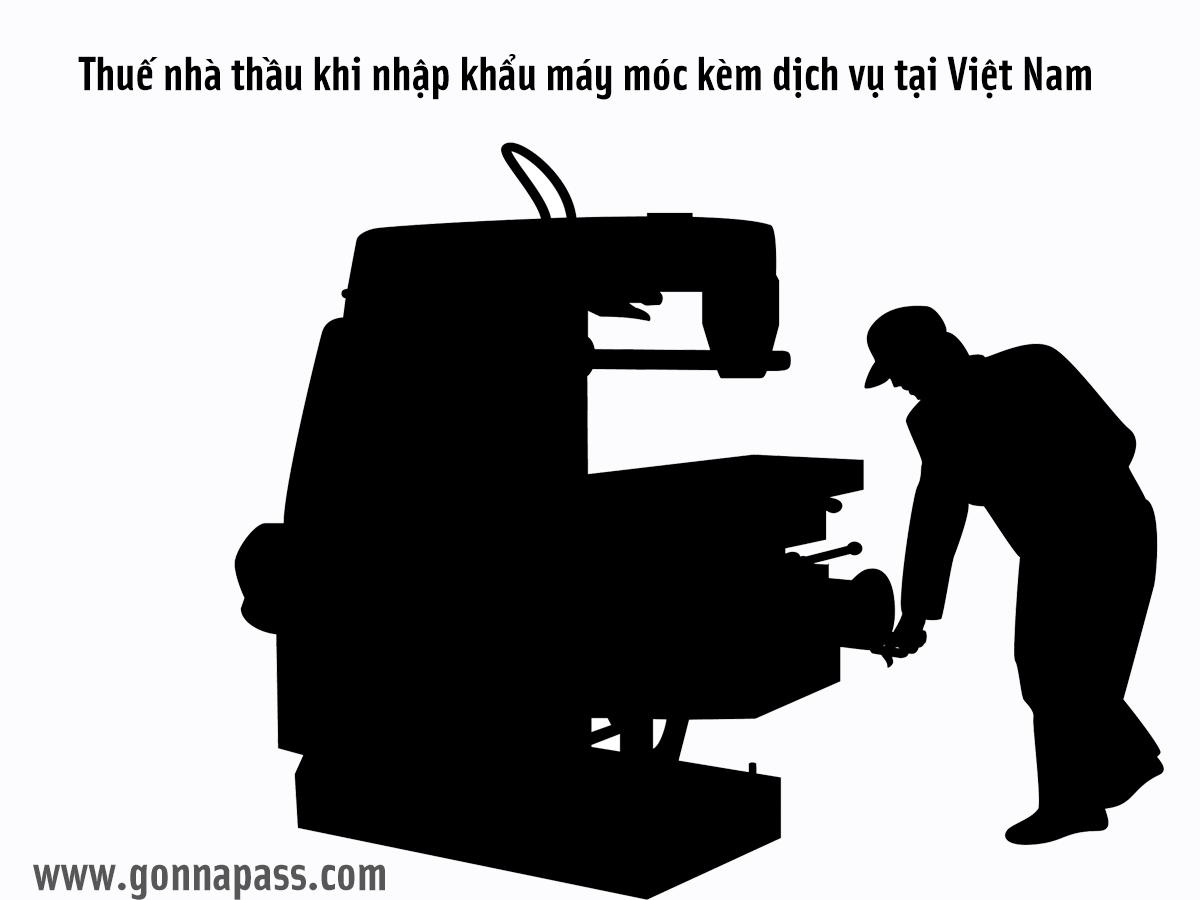 Thuế nhà thầu khi nhập khẩu máy móc kèm dịch vụ tại Việt Nam