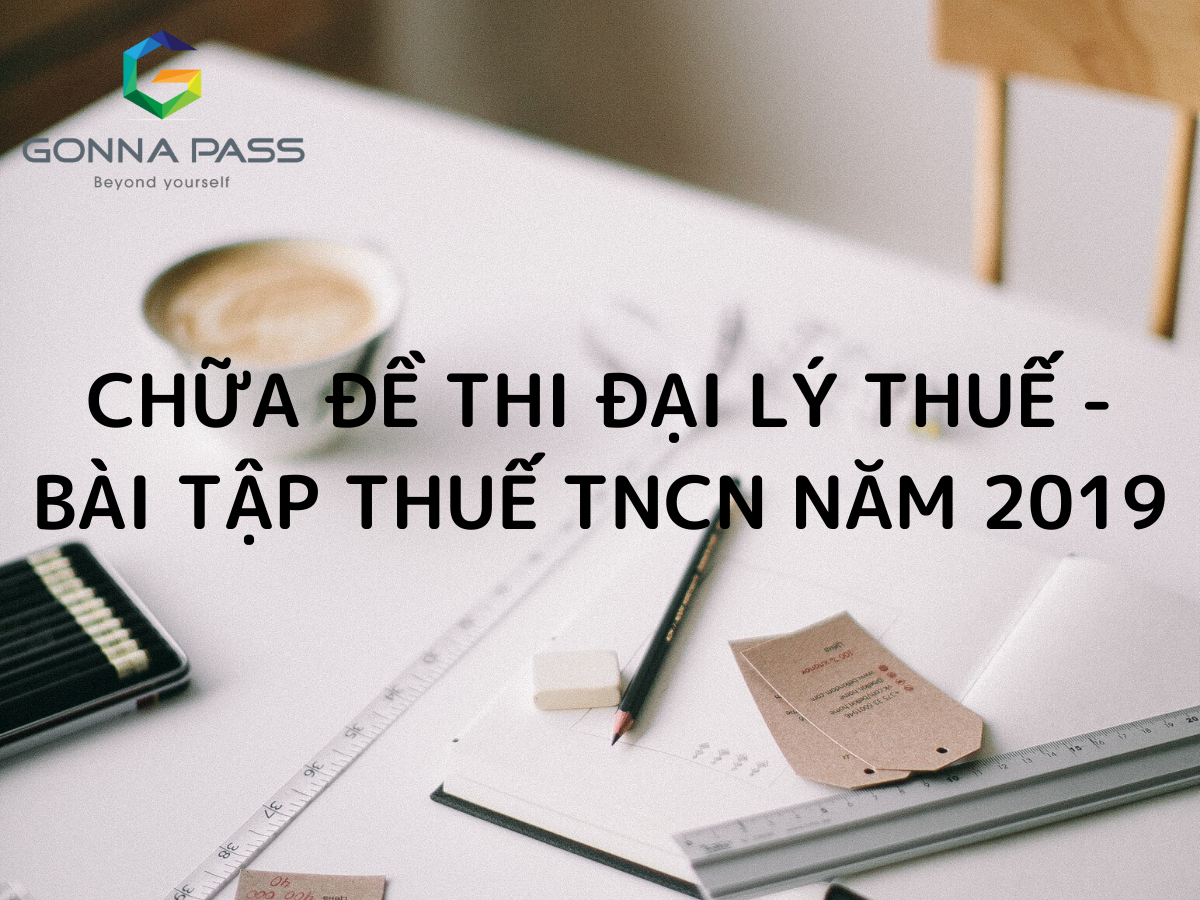 Chữa đề thi Đại lý Thuế – Bài tập thuế TNCN năm 2019